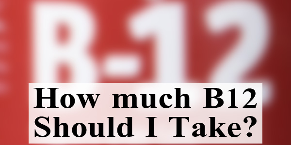how-much-b12-should-i-take